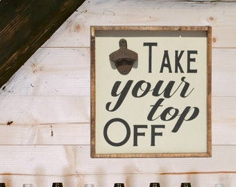 Take Your Top Off Bottle Opener Sign, Wall Mount Beer Bottle Opener, Rustic Porch Signs, Funny BBQ Signs, Home Bar Decorations, Gift for Dad
