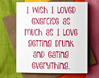 Love Exercise Eat Everything - Funny Card, Wife, Friend, I wish I loved exercise as much as I love getting drunk and eating everything