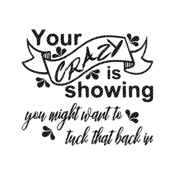 Your crazy is showing you might want to tuck that back in, svg jpg png  clipart tshirt design vector vinyl graphic cut file decal cricut