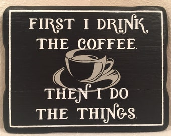 First I Drink The Coffee Then I Do The Things  - wood sign wall decor