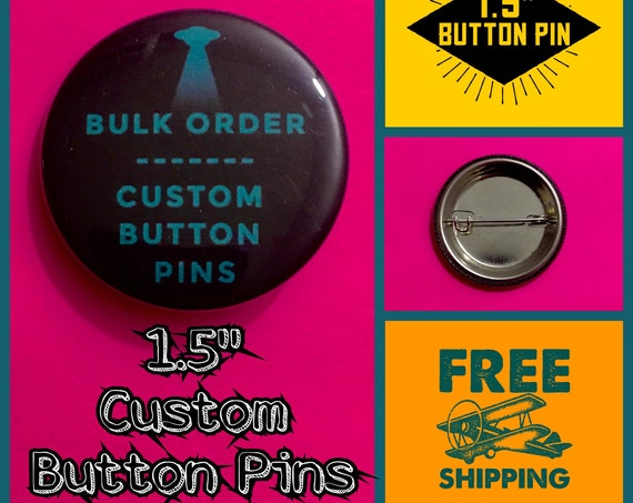 Custom 1.5 INCH Button Pins, Bulk Discounts, FREE SHIPPING - Fast Turnaround