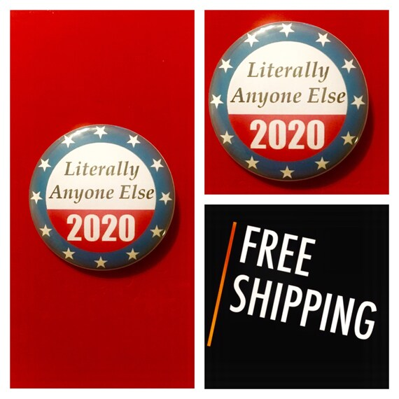 Literally Anyone Else for President 2020 Anti-Trump Presidential Button Pin, FREE SHIPPING