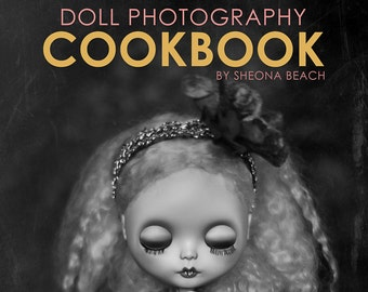 The Doll Photography Cookbook (softcover). Book teaches how to take better doll photos. Blythe dolls, BJD dolls, Fashion dolls, Child dolls.