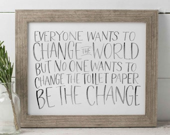 Change The World Hand Lettered Print, Bathroom Wall Art, Funny Wall Art, Watercolor Neutral Print, Be The Change Print, Funny Bathroom Print