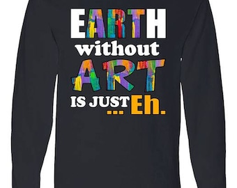 Earth Without Art Is Just Eh - Long Sleeve Shirt
