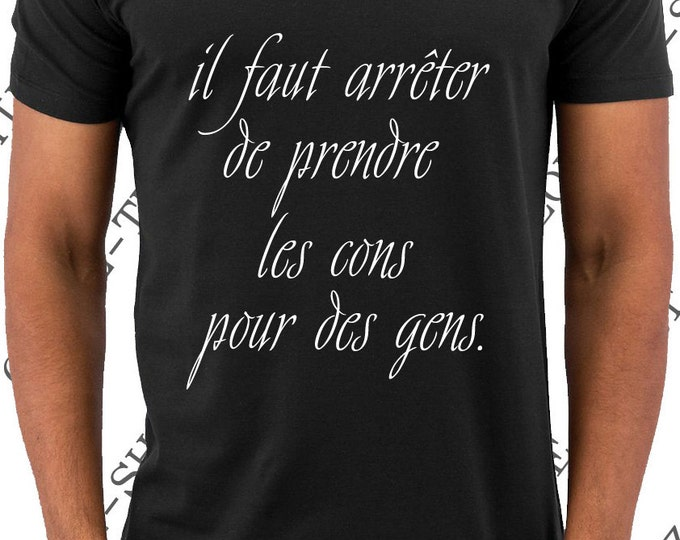 """Tee-shirt """"Il faut arrêter de prendre les cons pour des gens"""" T-shirt humour idée cadeau."""