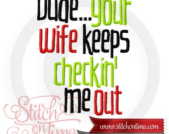 6694 Sayings : Dude Your Wife Keeps Checkin' Me Out 3 Hoop Sizes Inc.Embroidery Design