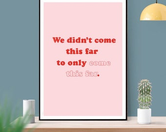 Motivational Quote art print - We didn't come this far to only come this far wall art - A3, A4 or A5