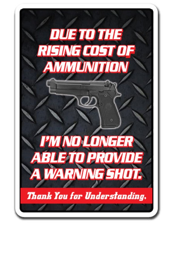 Rising Cost Of Ammunition No Warning Shot Novelty Sign Gift Gun Funny Weapon