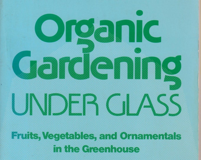 Organic Gardening Under Glass - Fruits, Vegetables, and Ornamentals  in the Greenhouse Softcover: Gardening, Organic Gardening) 1984