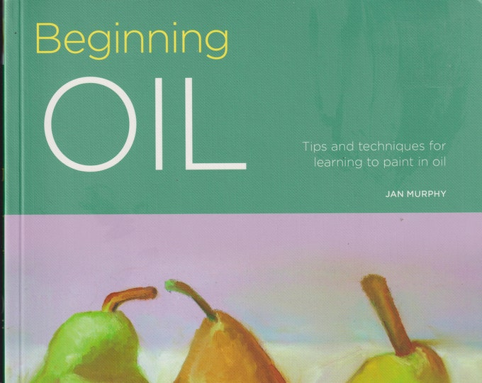 Beginning Oil - Tips and Techniques for Learning to Paint In Oil (Softcover: Art Instruction, Oil Painting) 2017