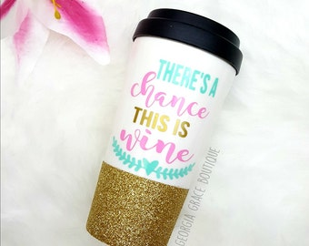 There's A Chance This Is Wine Glitter Dipped Travel Coffee Cup // Glitter Cup //  This is Wine Coffee Cup