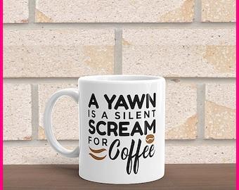 A Yawn Is A Silent Scream For Coffee... Coffee Mug