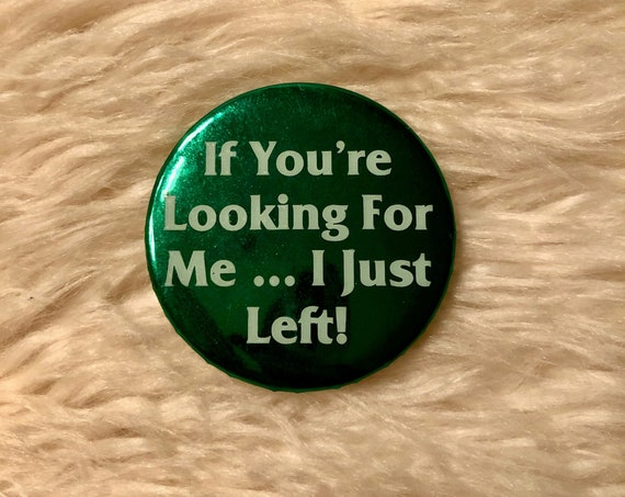 "1980s authentic vintage "" IF You're Looking for me... I Just left! "" funny quote closed pin back round button"