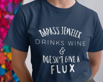 Badass jeweler shirt Drinks wine doesn't give flux Crafter Gift funny novelty shirt Jeweler Gift Bench Jeweler Gift Jewelry Designer Gift