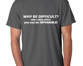 Why Be Difficult with a Little Effort You can Be Impossible, Funny Shirts, Make everyone laugh, T-shirts