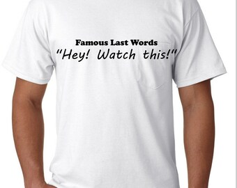 Famous Last Words, Hey Watch This, Funny Shirts, Make everyone laugh, T-shirts