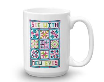 Quilt Mug - See With New Eyes - Sewing Mug - Coffee Mug - Mugs with Sayings - 15 oz Mug - White Mug - Mugs for Quilters - Large Mug