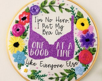 """I'm No Hero Embroidery Hoop -Glittery Floral Hand Embroidered Quote (""""I'm No Hero I Put My Bra On One Boob at a Time Like Everyone Else."""")"""