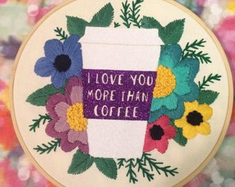 Embroidered Valentine - Coffee Embroidery Hoop - I Love You More Than Coffee -  Glittery Floral Hand Embroidered Quote