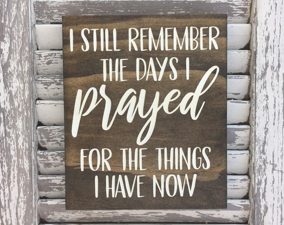 I Still Remember The Days I Prayed For The Things I Have Now - Farmhouse Decor - Laser engraved and Painted - Prayer Sign - Memories Sign