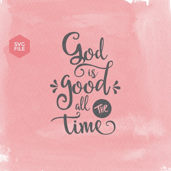 Bible Verse Svg God Is Good All The Time Christian Svg Etsy