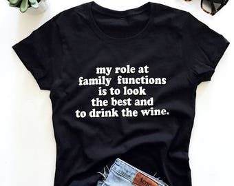 my role at family functions is to look the best and to drink the wine T-shirt