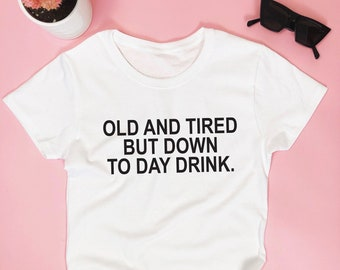 2fb11d18 Old and tired but down to day drink. T-shirt - funny drinking drunk alcohol  party tequila saying vodka quotes girls womens bachelorette