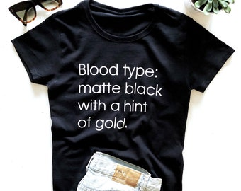 6c2a98f099 Blood type  matte black with a hint of gold. T-shirt - cute saying sassy  shirt women