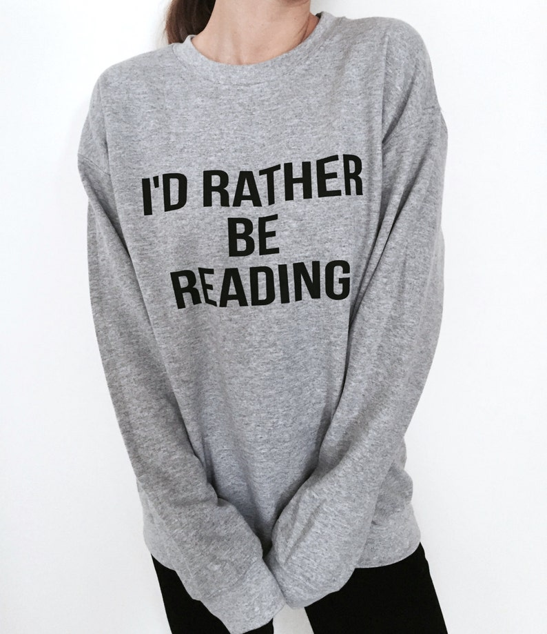 a8eb6808ae83a I'd rather be reading sweatshirt gray crewneck for womens girls jumper  funny saying fashion geek