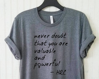 Never Doubt That You Are Valuable And Powerful Unisex Shirt, Hillary Feminist Tshirt, Men's Women's FeminismCampaign 2016 Shirt