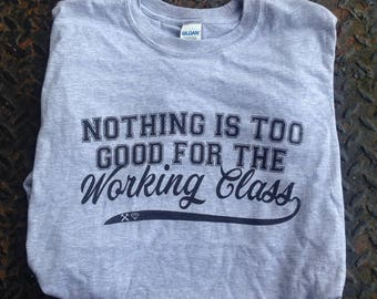 Nothing is Too Good For The Working Class T-Shirt