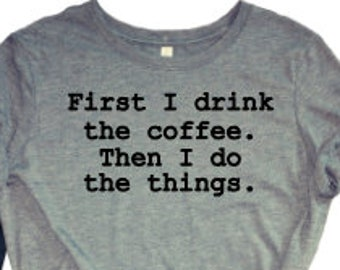 9d302d23 First I Drink the Coffee Then I Do the Things Bella Canvas Tri-Blend Tee