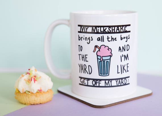 My Milkshake brings all the boys to the yard and I'm like get off my yard coffee mug