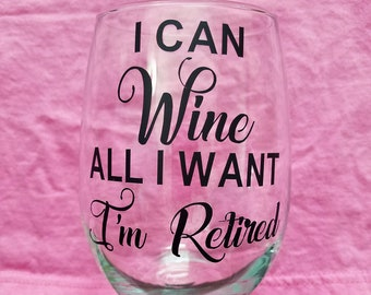Retirement Wine Glass, I can Wine All I Want I'm Retired, Retirement Gift, Retired Wine Glass, Funny Wine Glass, Wine Glasse