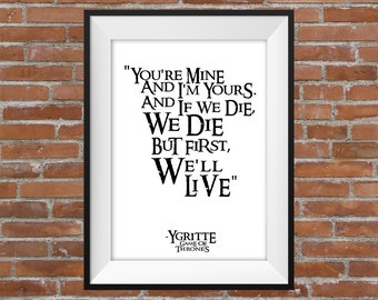 You're Mine And I'm Yours. And If We Die, We Die But First - Ygritte Game Of Thrones Quote - Printable Wall Art - Typographic Digital Print