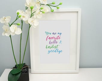 You are my favorite hello & hardest goodbye - print only, Inspirational Quote, Gifts for Her, Birthday gift - UK/US spelling available