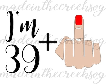 I'm 39 Plus Middle Finger, Birthday, Forty, Quote, Funny, SVG File, Digital Print, PNG, DXF, Cut File, Silhouette, Cricut