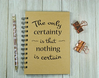 The only certainty is that nothing is certain notebook/jounal