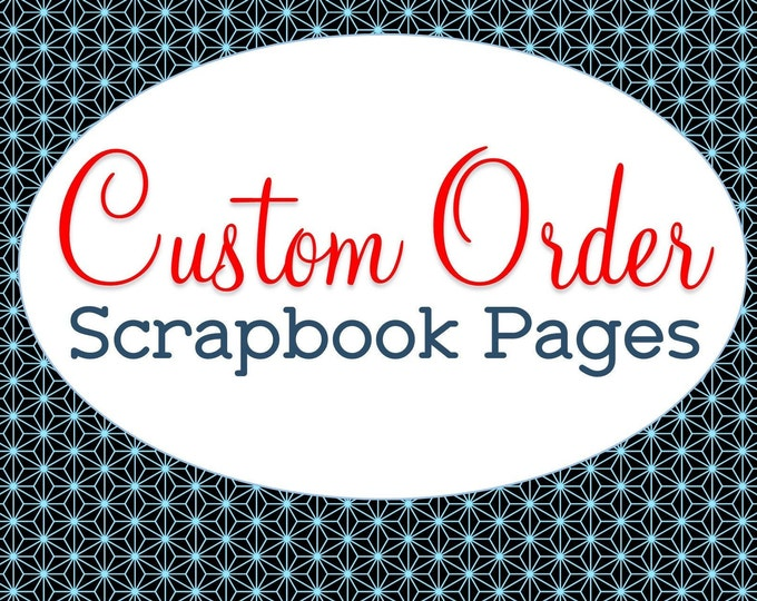Custom Scrapbook Pages, Made to Order, Personalized Just for You, Customized Design, Premade Memory Page Sets, Designed from Scratch, Unique