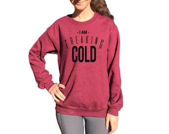 I am FREAKING COLD crew neck sweatshirt. Funny sweatshirt Women's. BURGUNDY.