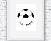 Soccer is my Thing Wall Art Printable, Black and White Art, Sport Decor, Soccer Art, Wall Decor, Modern Wall Art, Words Art