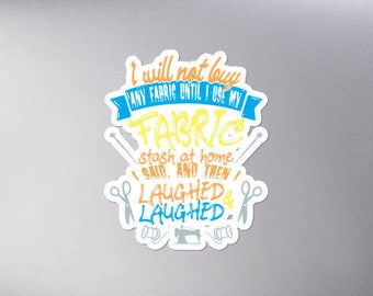 I Will Not Buy Any Fabric Until I Use My Fabric Stash at Home I Said and Then I Laughed /& Laughed Bubble-free stickers