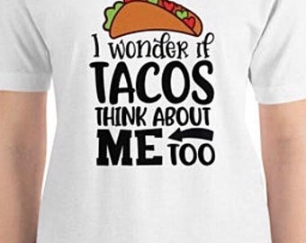 """Taco Unisex T-shirt, Bella Canvas, Short-Sleeve """"I Wonder If Tacos Think About Me Too"""" Funny T-shirt"""