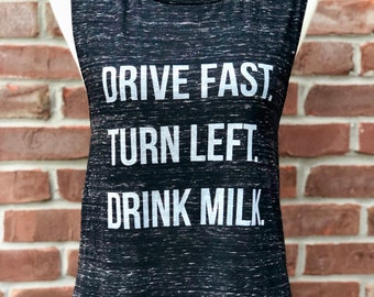 Drive fast, turn left, drink milk. Race Day ladies' muscle tee.