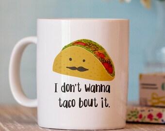 Funny Coffee Mug - I Don't Wanna Taco Bout It Mug - Unique Mugs  - cute coffee cup