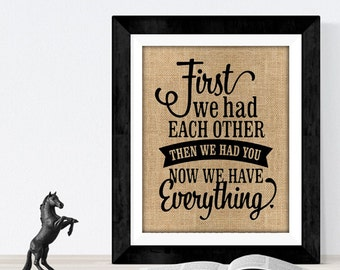 First we had each other, then we had you, now we have everything BURLAP Print | New Born Burlap | Baby Decor