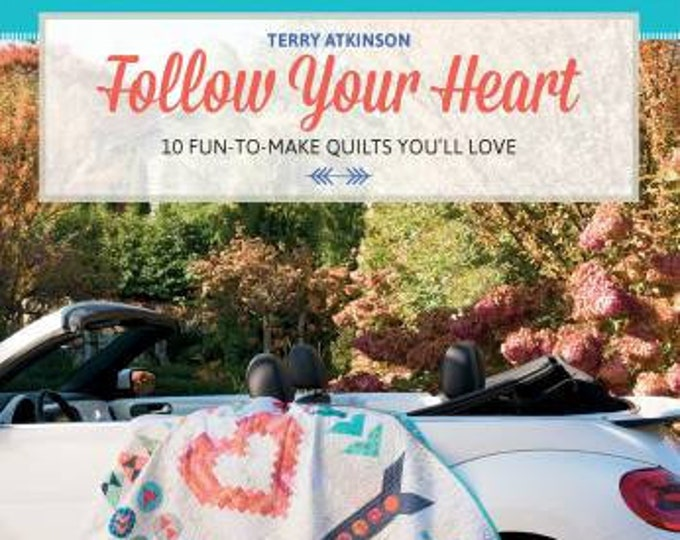 Follow Your Heart 10 Fun-To-Make Quilts You'll Love by Terry Atkinson