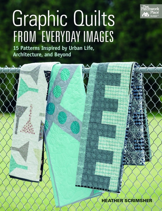 Graphic Quilts from Everyday Images: 15 Patterns Inspired by Urban Life, Architecture, and Beyond Paperback Heather Scrimsher