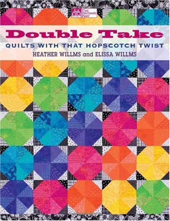 Double Take Quilts With That Hopscotch Twist Heather Willms and Elissa Willms